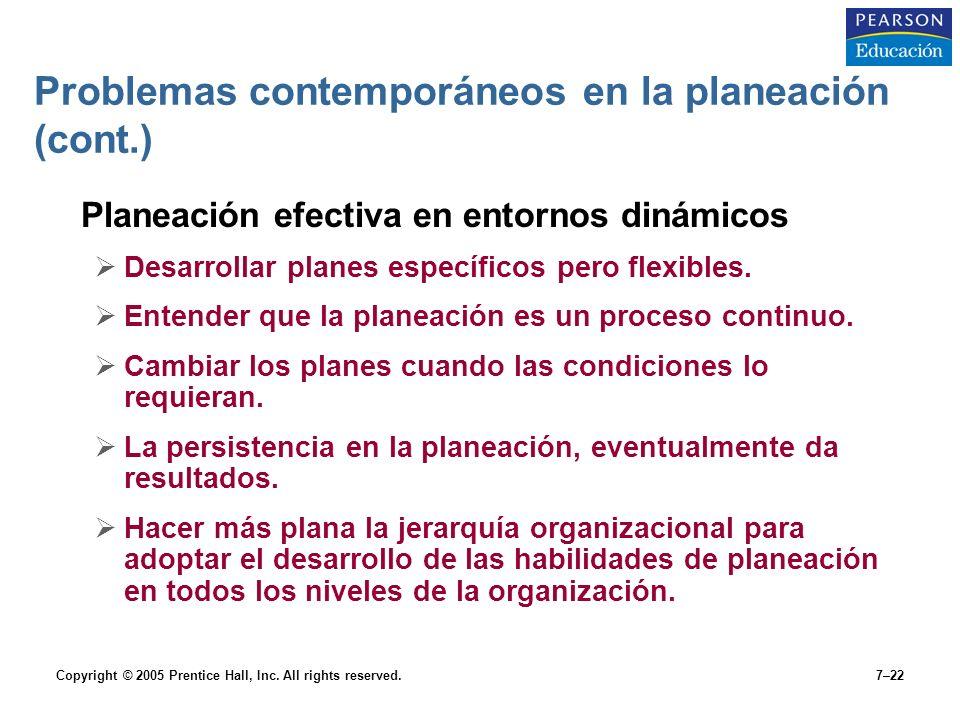 Copyright © 2005 Prentice Hall, Inc. All rights reserved.7–22 Problemas contemporáneos en la planeación (cont.) Planeación efectiva en entornos dinámi