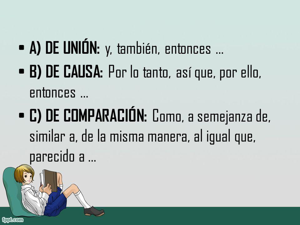 A) DE UNIÓN: y, también, entonces … B) DE CAUSA: Por lo tanto, así que, por ello, entonces … C) DE COMPARACIÓN: Como, a semejanza de, similar a, de la misma manera, al igual que, parecido a …