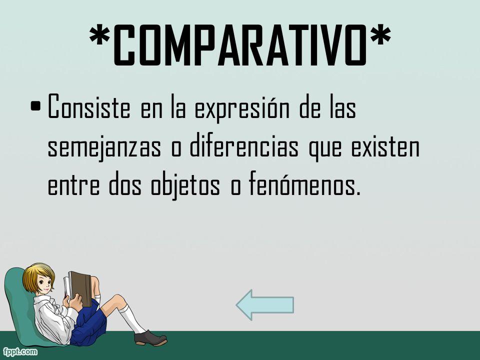 *COMPARATIVO* Consiste en la expresión de las semejanzas o diferencias que existen entre dos objetos o fenómenos.