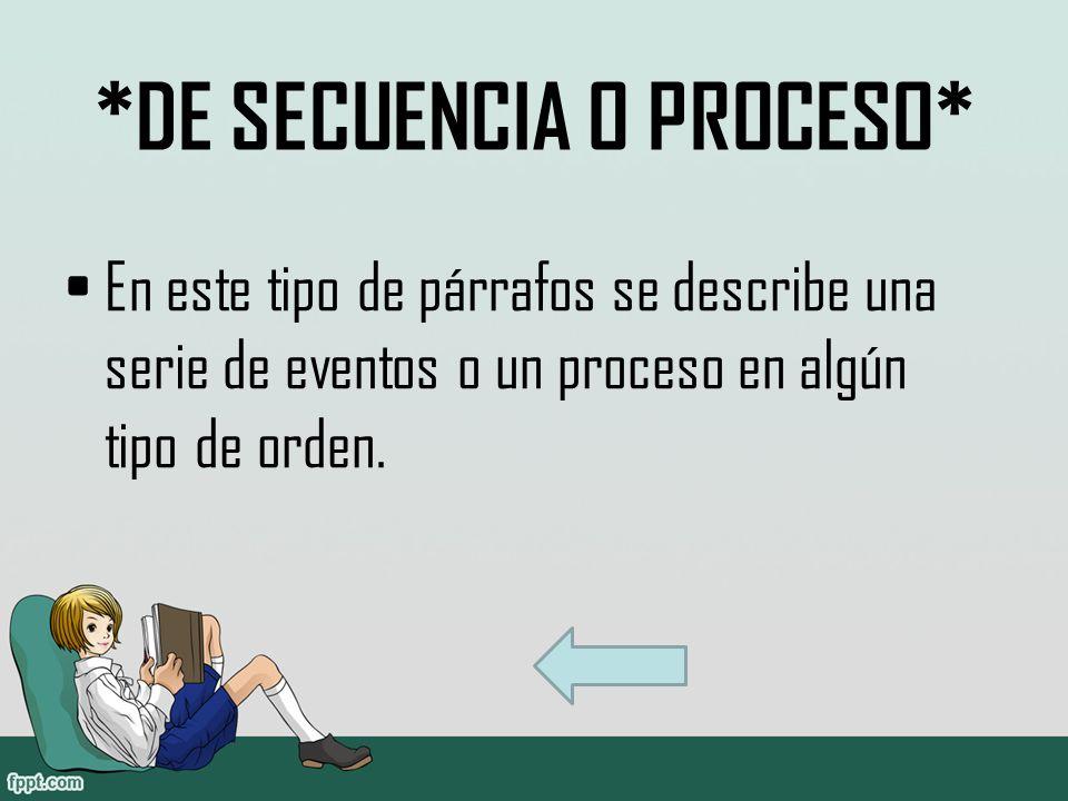 *DE SECUENCIA O PROCESO* En este tipo de párrafos se describe una serie de eventos o un proceso en algún tipo de orden.