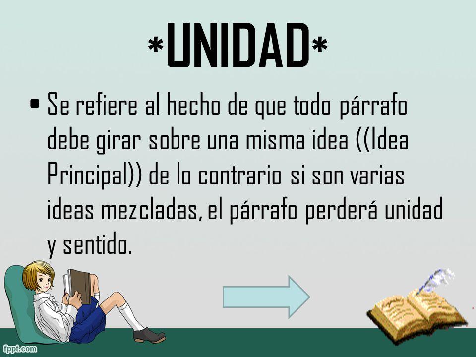 * UNIDAD * Se refiere al hecho de que todo párrafo debe girar sobre una misma idea ((Idea Principal)) de lo contrario si son varias ideas mezcladas, el párrafo perderá unidad y sentido.