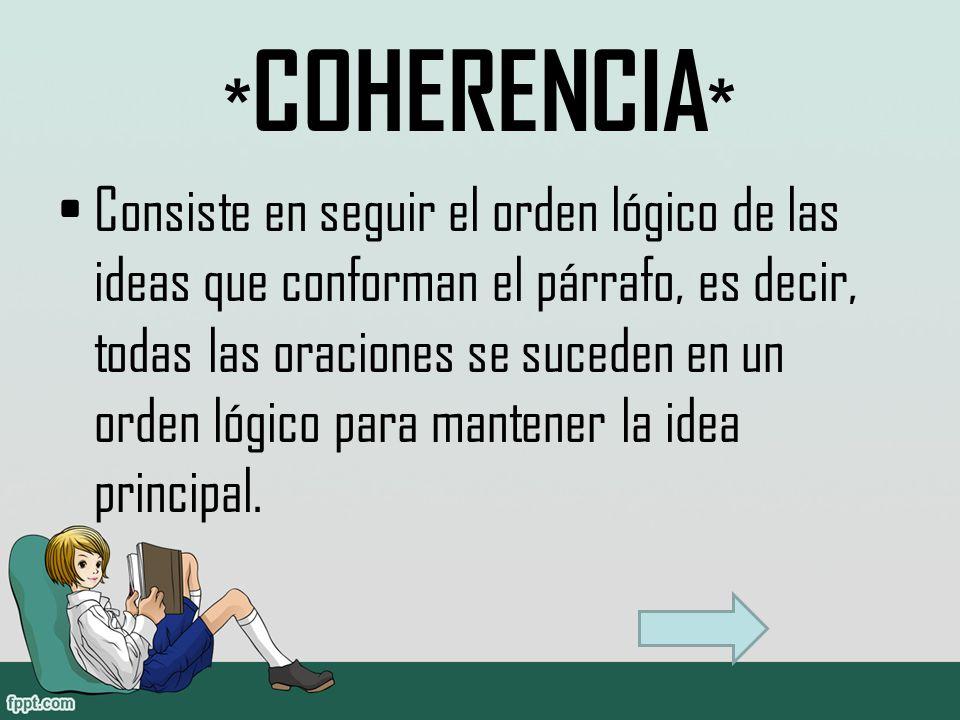 * COHERENCIA * Consiste en seguir el orden lógico de las ideas que conforman el párrafo, es decir, todas las oraciones se suceden en un orden lógico para mantener la idea principal.