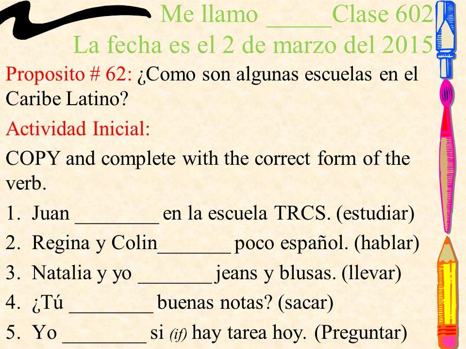 Me llamo _____Clase 602 La fecha es el 2 de marzo del 2015 Proposito # 62: ¿Como son algunas escuelas en el Caribe Latino.