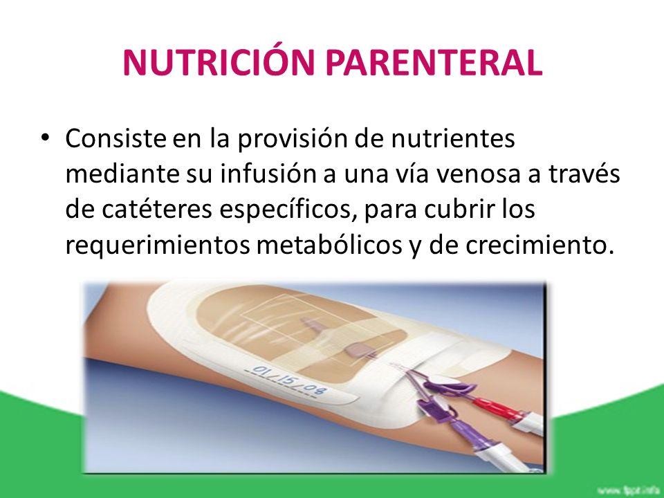 NUTRICIÓN PARENTERAL Consiste en la provisión de nutrientes mediante su infusión a una vía venosa a través de catéteres específicos, para cubrir los requerimientos metabólicos y de crecimiento.