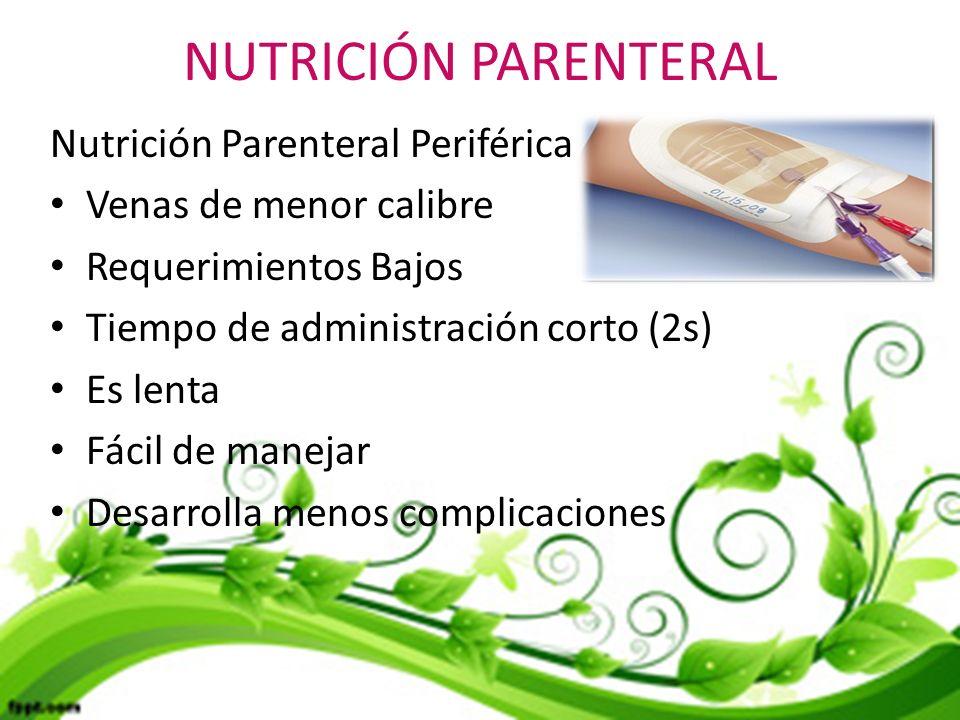 NUTRICIÓN PARENTERAL Nutrición Parenteral Periférica Venas de menor calibre Requerimientos Bajos Tiempo de administración corto (2s) Es lenta Fácil de manejar Desarrolla menos complicaciones