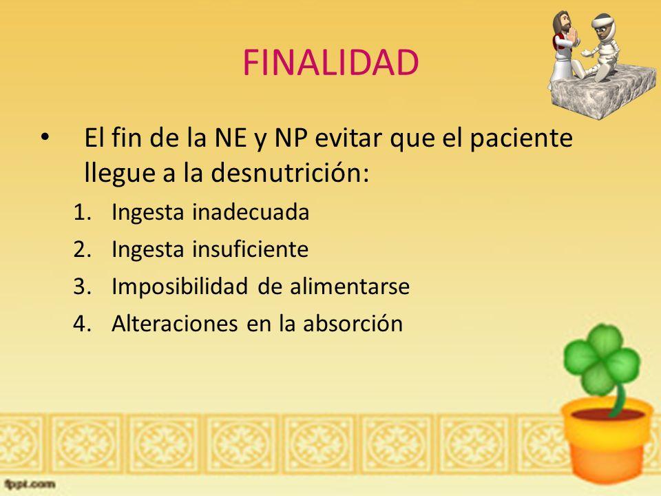 El fin de la NE y NP evitar que el paciente llegue a la desnutrición: 1.Ingesta inadecuada 2.Ingesta insuficiente 3.Imposibilidad de alimentarse 4.Alteraciones en la absorción FINALIDAD