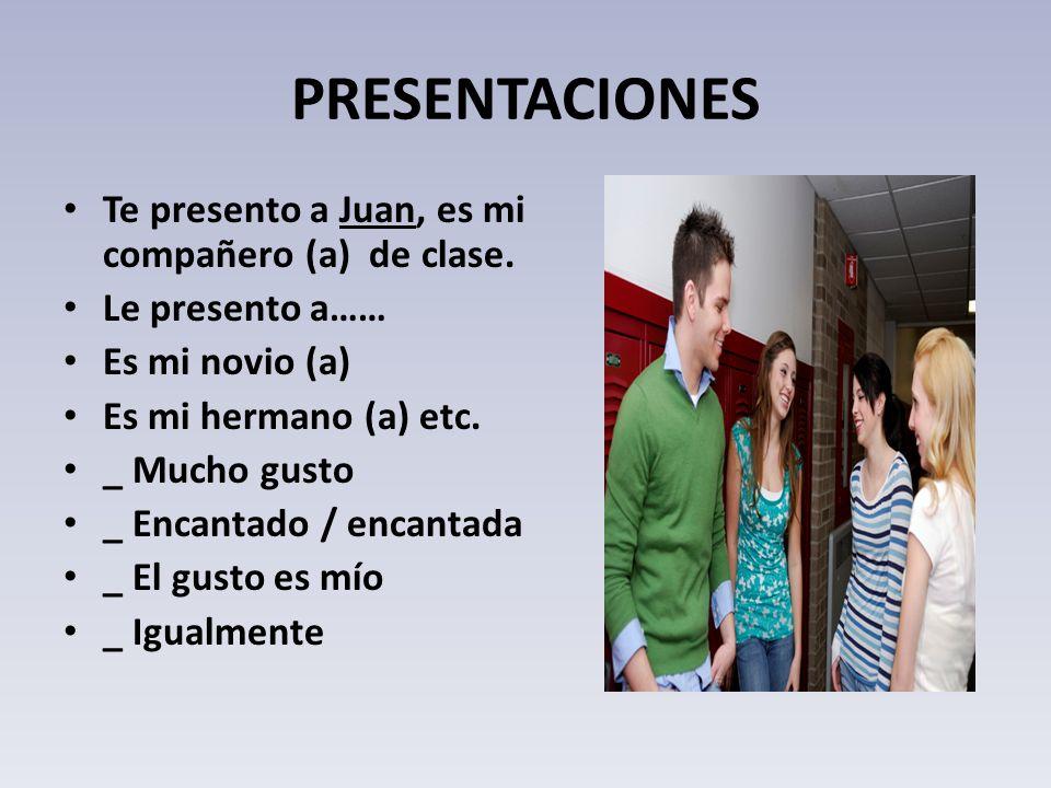 PRESENTACIONES Te presento a Juan, es mi compañero (a) de clase. Le presento a…… Es mi novio (a) Es mi hermano (a) etc. _ Mucho gusto _ Encantado / en