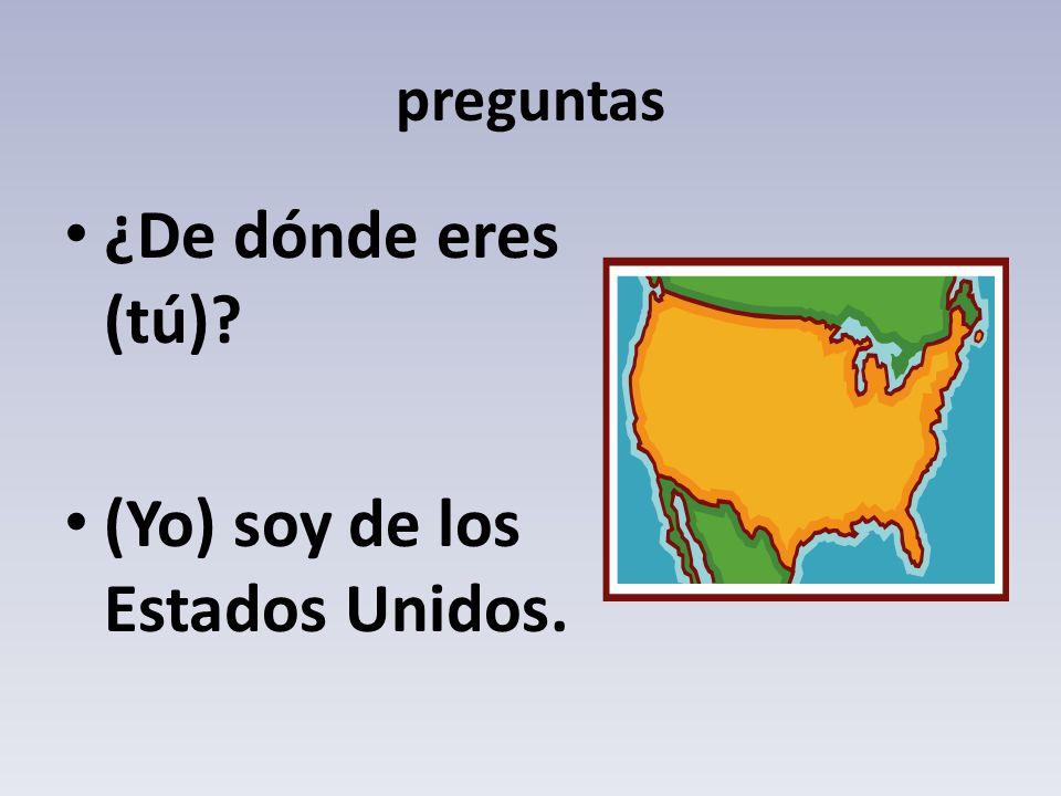 preguntas ¿De dónde eres (tú)? (Yo) soy de los Estados Unidos.
