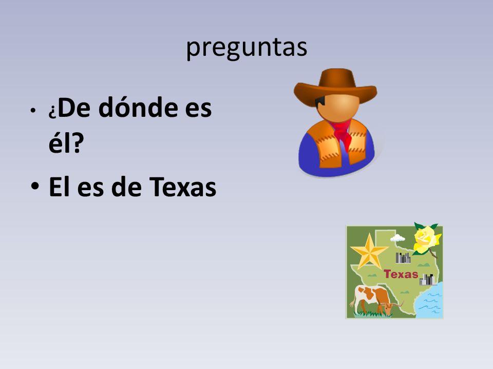 preguntas ¿ De dónde es él? El es de Texas