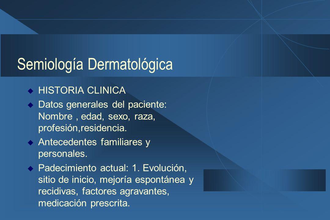 Semiología Dermatológica  HISTORIA CLINICA  Datos generales del paciente: Nombre, edad, sexo, raza, profesión,residencia.