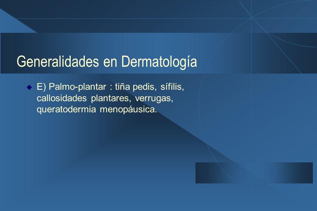 Generalidades en Dermatología  E) Palmo-plantar : tiña pedis, sífilis, callosidades plantares, verrugas, queratodermia menopáusica.