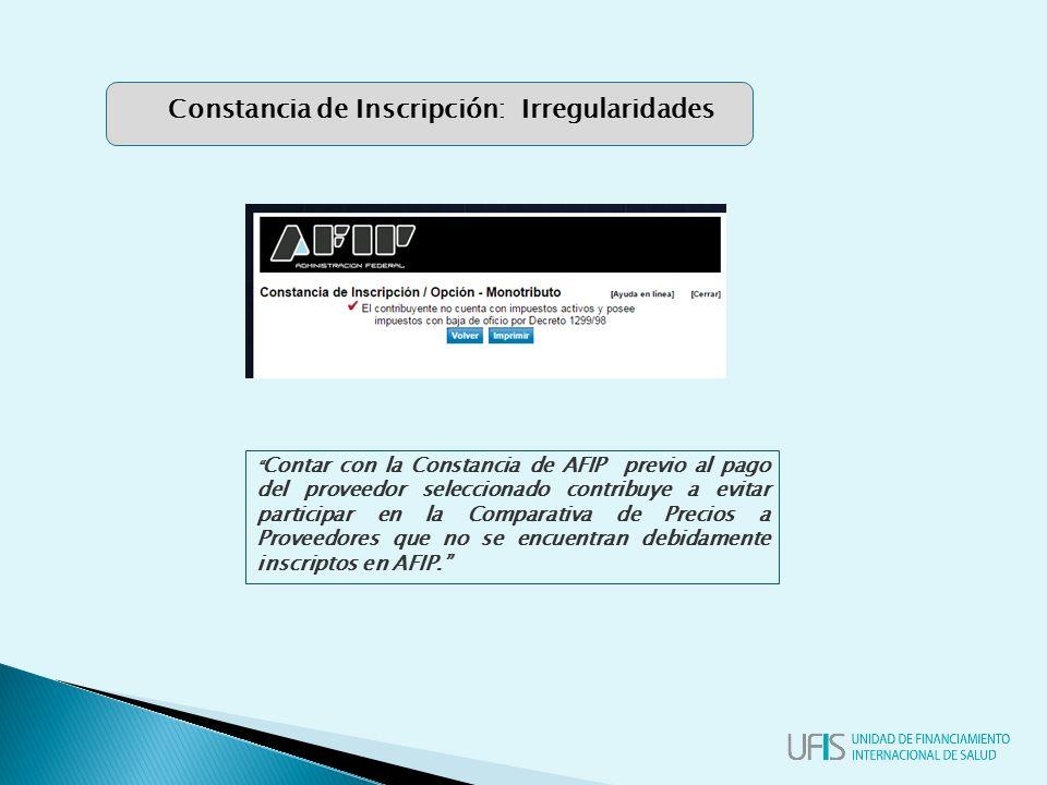 Contar con la Constancia de AFIP previo al pago del proveedor seleccionado contribuye a evitar participar en la Comparativa de Precios a Proveedores que no se encuentran debidamente inscriptos en AFIP. Constancia de Inscripción: Irregularidades