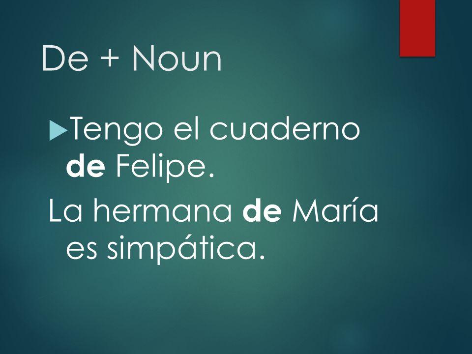De + Noun  Tengo el cuaderno de Felipe. La hermana de María es simpática.