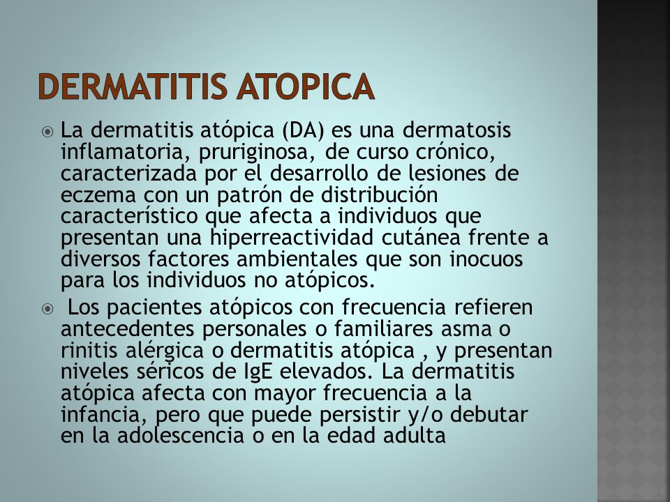 Características clínicas de la dermatitis atópica en relación con las diferentes edades de afectación afectaciónfaseInfantil (<2 años) Segunda infancia (2-12 años) y edad adultaClínica Eczema en cara o cuello Eczema en tronco Eczema en brazos o piernas Prurito o sus efectos: Liquenificación e impetiginización Eczema en cara o cuello Eczema en pliegues antecubitales o poplíteos Eczema en muñecas o tobillos Eczema en manos o pies Pitriasis alba, o eczema numular en brazos o piernas, o eczema en porción superior de tronco incluyendo eczema del pezón Prurito y los efectos del rascado, incluyendo Liquenificación o impétigo dermografismo blanco