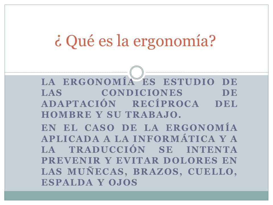 LA ERGONOMÍA ES ESTUDIO DE LAS CONDICIONES DE ADAPTACIÓN RECÍPROCA DEL HOMBRE Y SU TRABAJO.