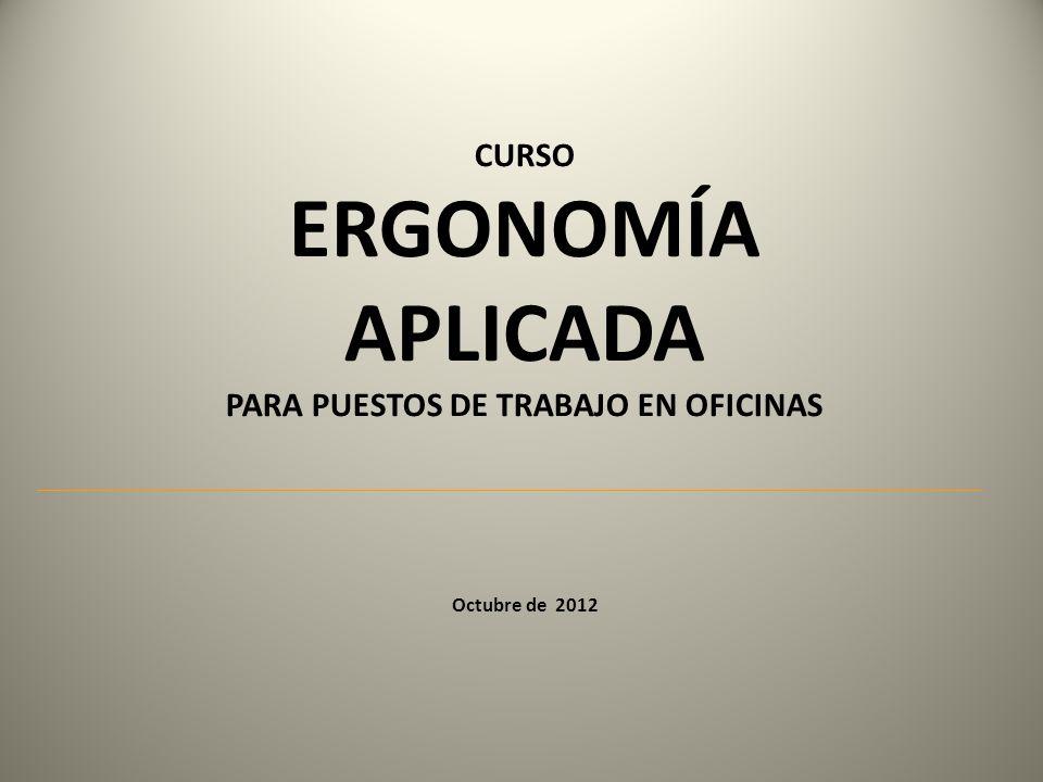 CURSO ERGONOMÍA APLICADA PARA PUESTOS DE TRABAJO EN OFICINAS Octubre de 2012