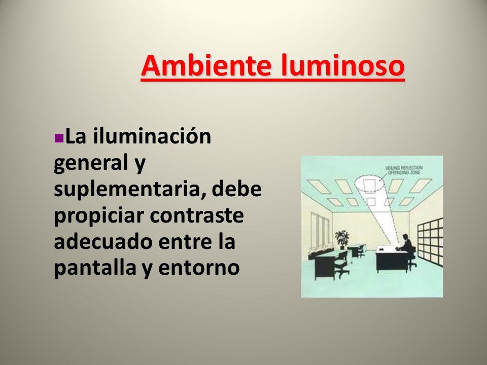 Ambiente luminoso La iluminación general y suplementaria, debe propiciar contraste adecuado entre la pantalla y entorno
