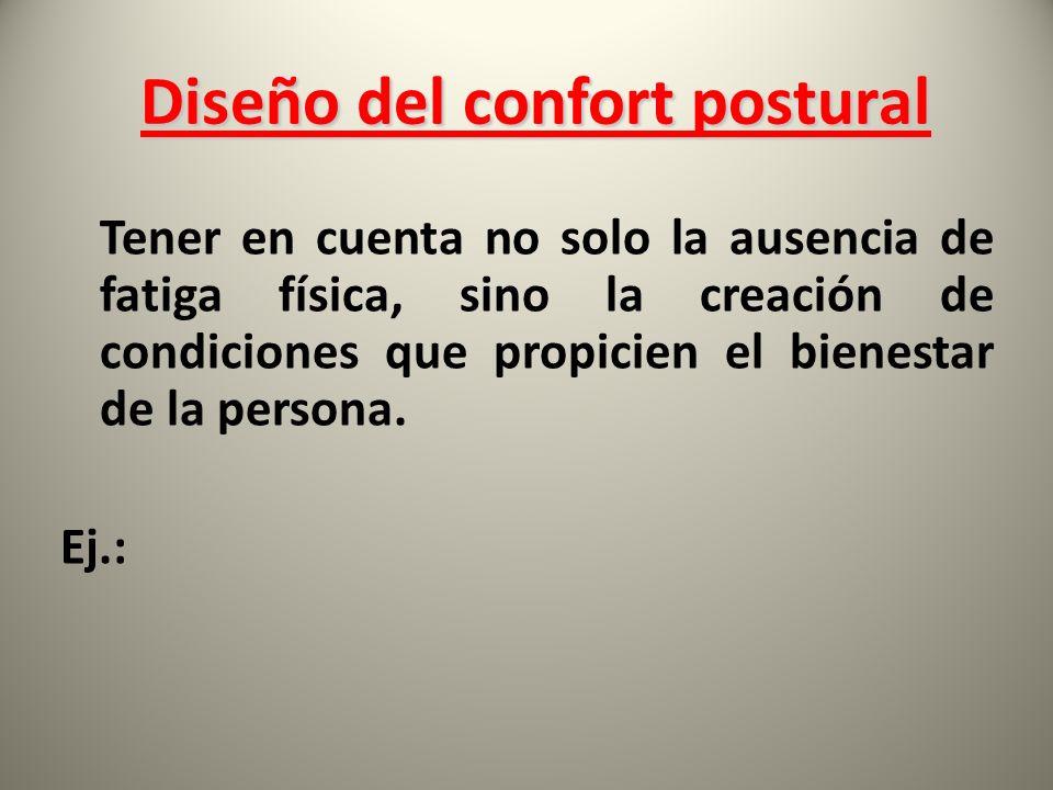 Diseño del confort postural Diseño del confort postural Tener en cuenta no solo la ausencia de fatiga física, sino la creación de condiciones que propicien el bienestar de la persona.