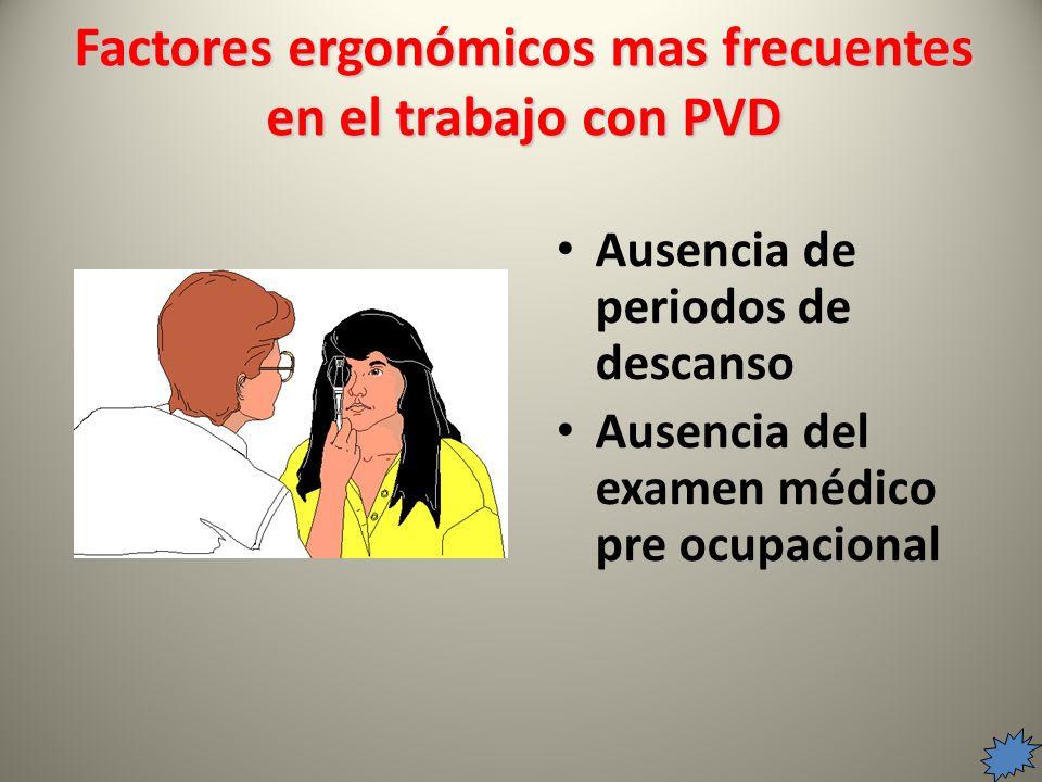 Ausencia de periodos de descanso Ausencia del examen médico pre ocupacional Factores ergonómicos mas frecuentes en el trabajo con PVD