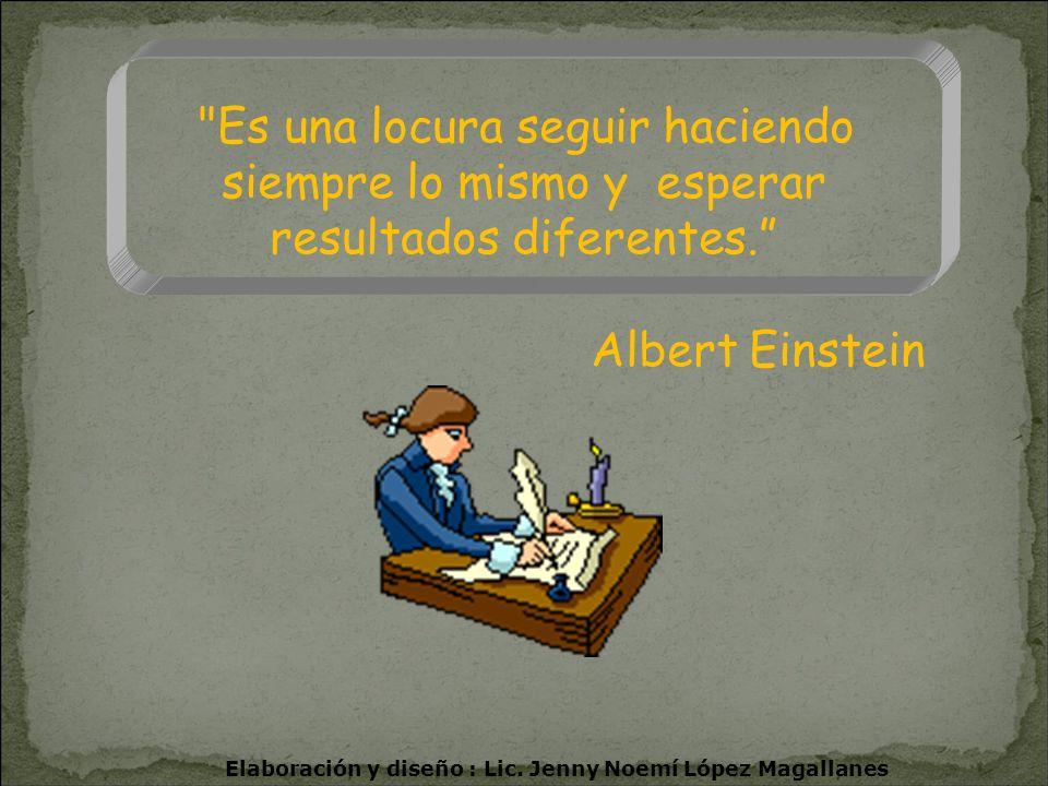 Es una locura seguir haciendo siempre lo mismo y esperar resultados diferentes. Albert Einstein Elaboración y diseño : Lic.