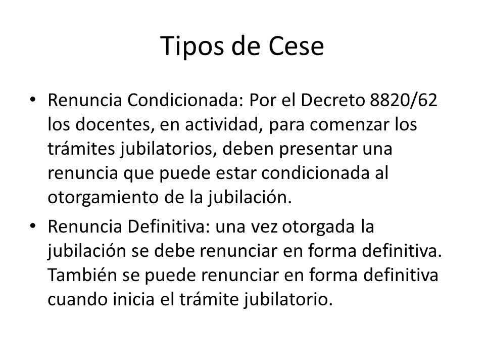 Tipos de Cese Renuncia Condicionada: Por el Decreto 8820/62 los docentes, en actividad, para comenzar los trámites jubilatorios, deben presentar una renuncia que puede estar condicionada al otorgamiento de la jubilación.