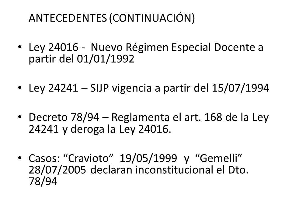 ANTECEDENTES (CONTINUACIÓN) Ley 24016 - Nuevo Régimen Especial Docente a partir del 01/01/1992 Ley 24241 – SIJP vigencia a partir del 15/07/1994 Decreto 78/94 – Reglamenta el art.