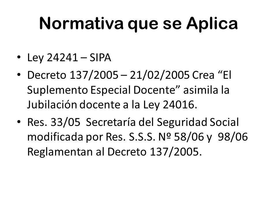Normativa que se Aplica Ley 24241 – SIPA Decreto 137/2005 – 21/02/2005 Crea El Suplemento Especial Docente asimila la Jubilación docente a la Ley 24016.