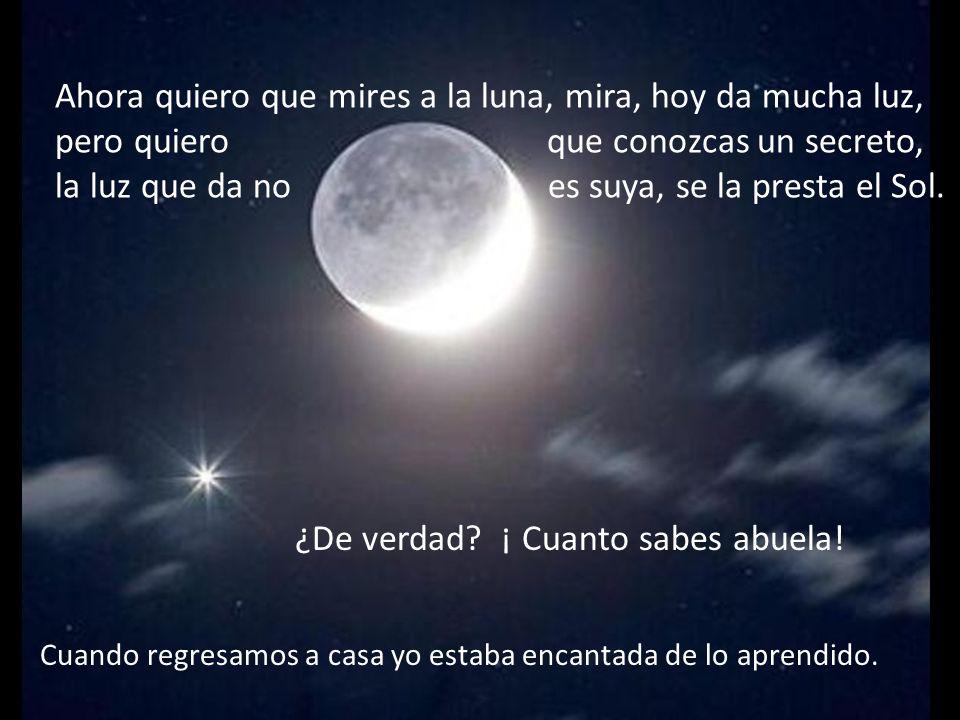 Ahora quiero que mires a la luna, mira, hoy da mucha luz, pero quiero que conozcas un secreto, la luz que da no es suya, se la presta el Sol.