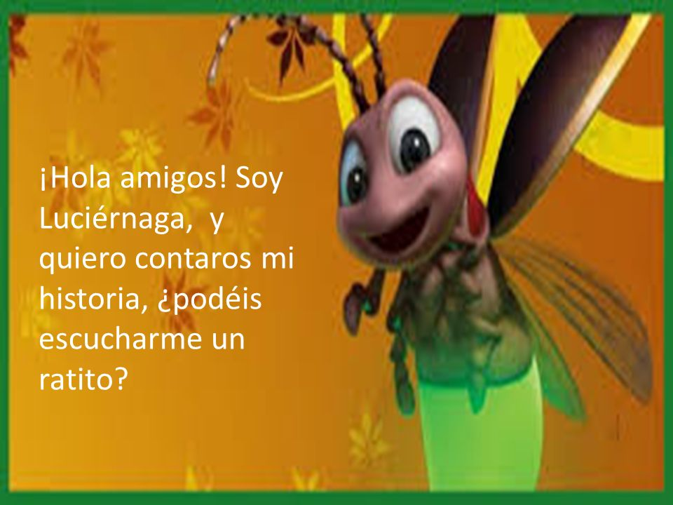 ¡Hola amigos! Soy Luciérnaga, y quiero contaros mi historia, ¿podéis escucharme un ratito
