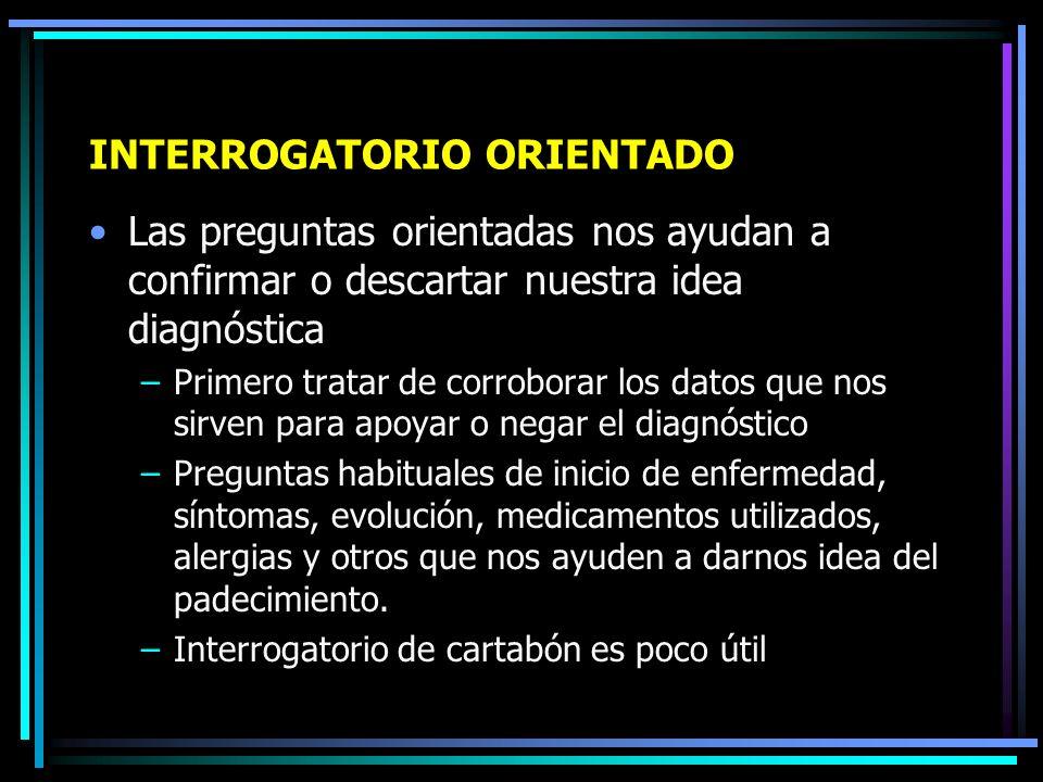 INTERROGATORIO ORIENTADO Suele ser libre Se hacen preguntas claves para que se confirme o se rechace nuestro diagnóstico