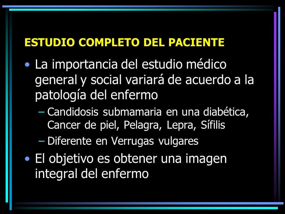 ESTUDIO COMPLETO DEL PACIENTE Debe examinarse al enfermo en todo aquello que no es dermatológico, el estudio médico general debe ser complentario al dermatológico.