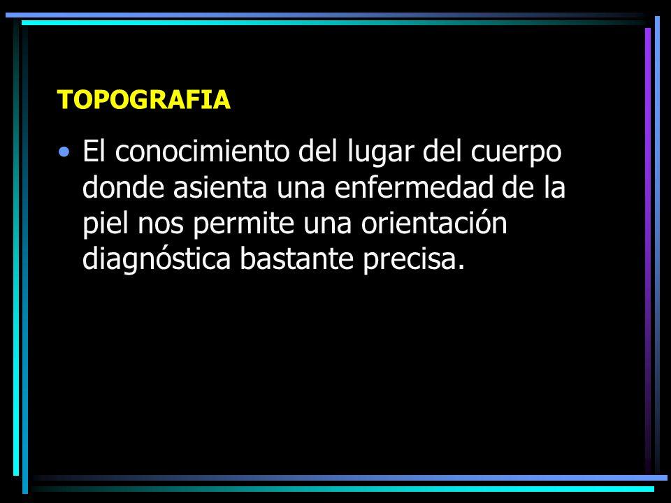 Examen de la Dermatosis Pilares del diagnóstico dermatológico: –Topografía y morfología: Dónde, Qué y Cómo son las lesiones.