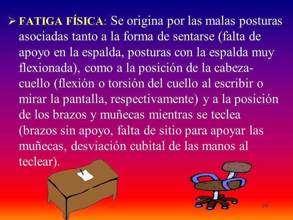 39  FATIGA FÍSICA: Se origina por las malas posturas asociadas tanto a la forma de sentarse (falta de apoyo en la espalda, posturas con la espalda muy flexionada), como a la posición de la cabeza- cuello (flexión o torsión del cuello al escribir o mirar la pantalla, respectivamente) y a la posición de los brazos y muñecas mientras se teclea (brazos sin apoyo, falta de sitio para apoyar las muñecas, desviación cubital de las manos al teclear).