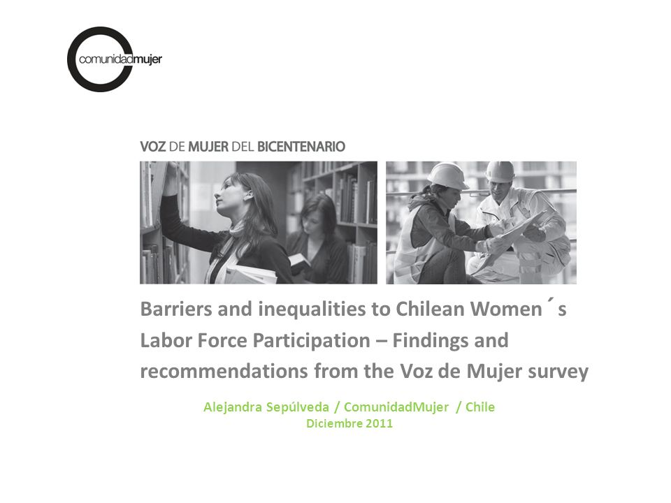 Alejandra Sepúlveda / ComunidadMujer / Chile Diciembre 2011 Barriers and inequalities to Chilean Women´s Labor Force Participation – Findings and recommendations from the Voz de Mujer survey