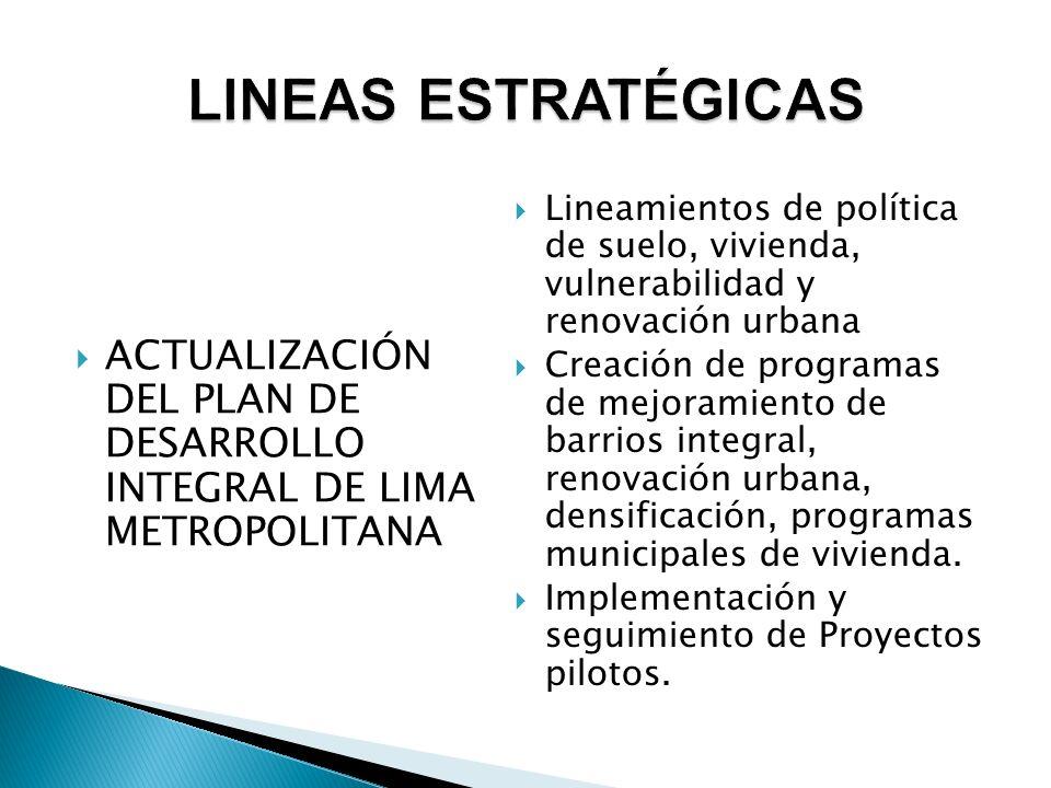  ACTUALIZACIÓN DEL PLAN DE DESARROLLO INTEGRAL DE LIMA METROPOLITANA  Lineamientos de política de suelo, vivienda, vulnerabilidad y renovación urbana  Creación de programas de mejoramiento de barrios integral, renovación urbana, densificación, programas municipales de vivienda.