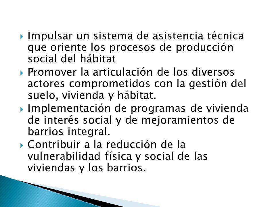  Impulsar un sistema de asistencia técnica que oriente los procesos de producción social del hábitat  Promover la articulación de los diversos actores comprometidos con la gestión del suelo, vivienda y hábitat.