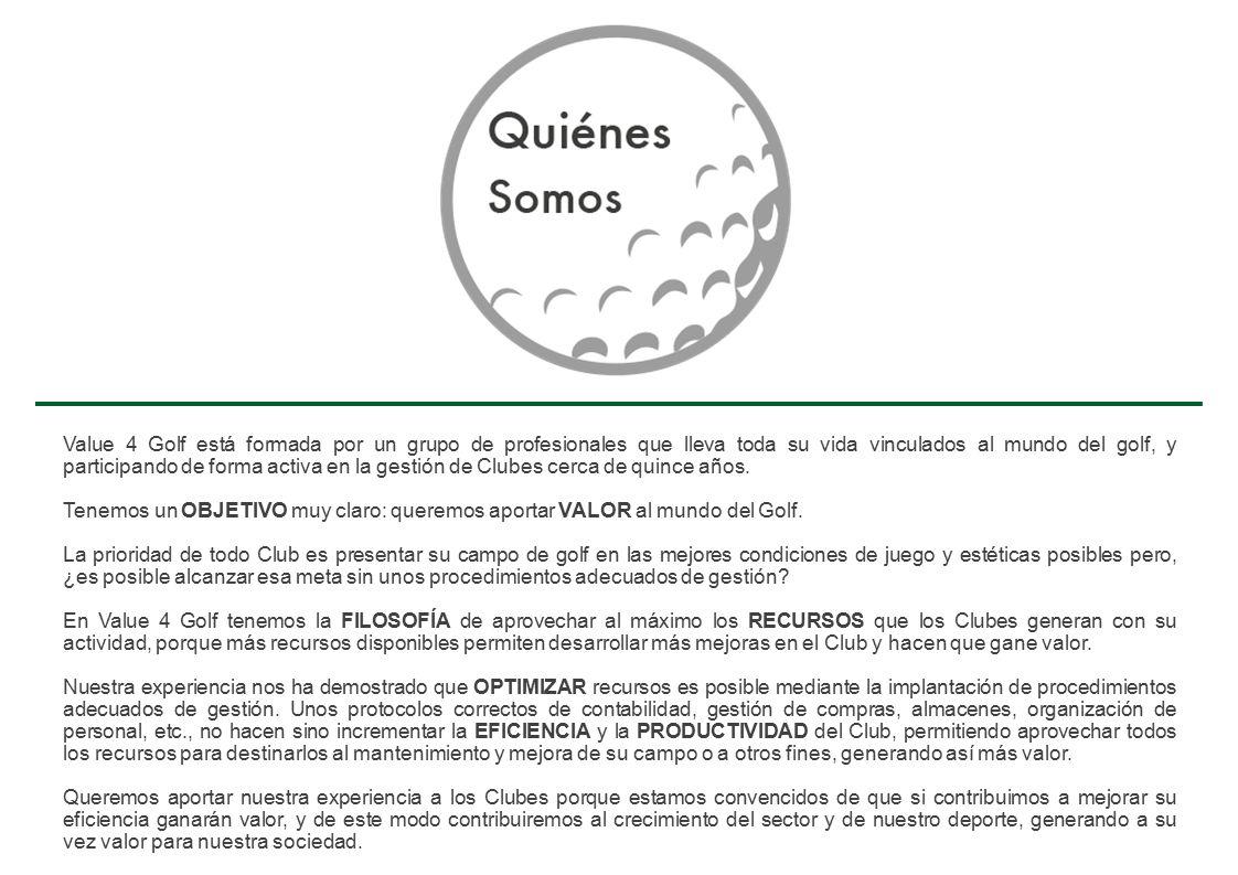 Value 4 Golf está formada por un grupo de profesionales que lleva toda su vida vinculados al mundo del golf, y participando de forma activa en la gestión de Clubes cerca de quince años.