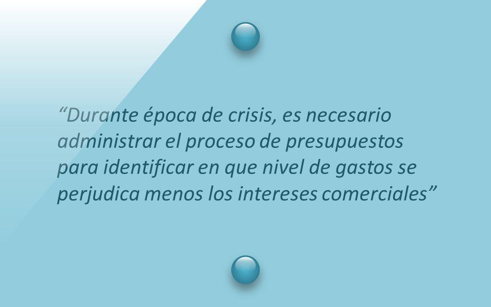 Durante época de crisis, es necesario administrar el proceso de presupuestos para identificar en que nivel de gastos se perjudica menos los intereses comerciales