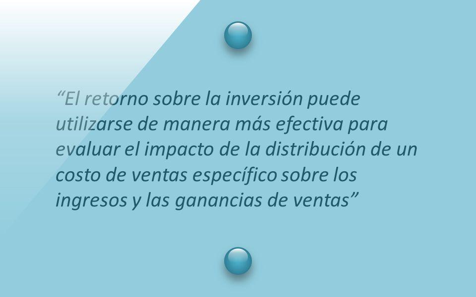 El retorno sobre la inversión puede utilizarse de manera más efectiva para evaluar el impacto de la distribución de un costo de ventas específico sobre los ingresos y las ganancias de ventas