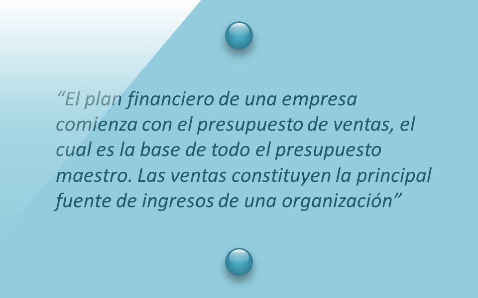 """""""El plan financiero de una empresa comienza con el presupuesto de ventas, el cual es la base de todo el presupuesto maestro. Las ventas constituyen la"""