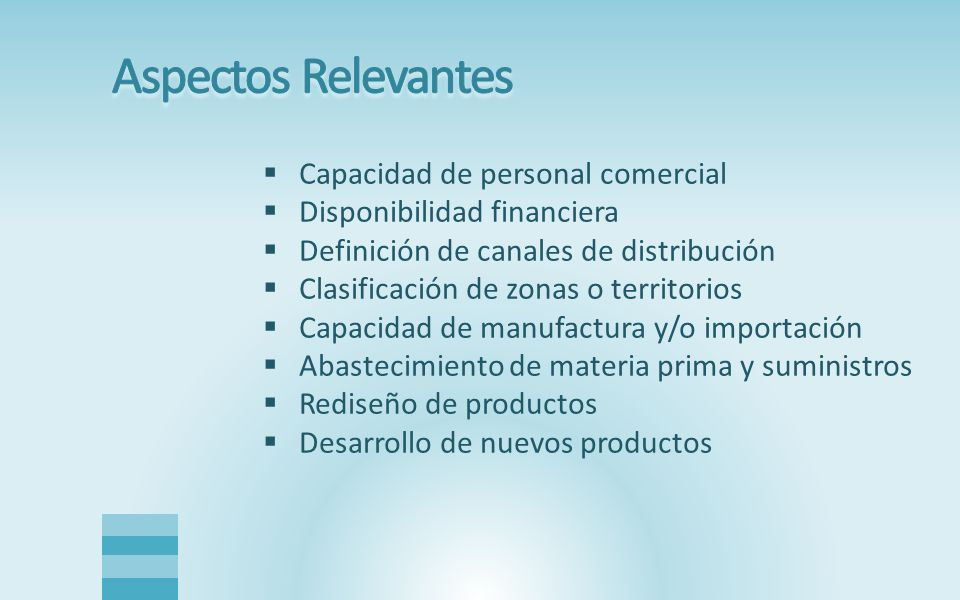  Capacidad de personal comercial  Disponibilidad financiera  Definición de canales de distribución  Clasificación de zonas o territorios  Capacidad de manufactura y/o importación  Abastecimiento de materia prima y suministros  Rediseño de productos  Desarrollo de nuevos productos
