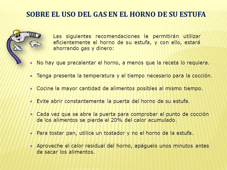 Las siguientes recomendaciones le permitirán utilizar eficientemente el horno de su estufa, y con ello, estará ahorrando gas y dinero: No hay que precalentar el horno, a menos que la receta lo requiera.