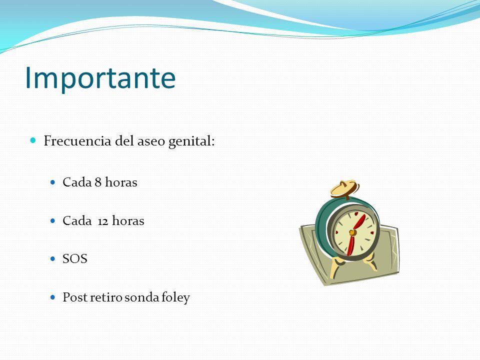 Importante Frecuencia del aseo genital: Cada 8 horas Cada 12 horas SOS Post retiro sonda foley