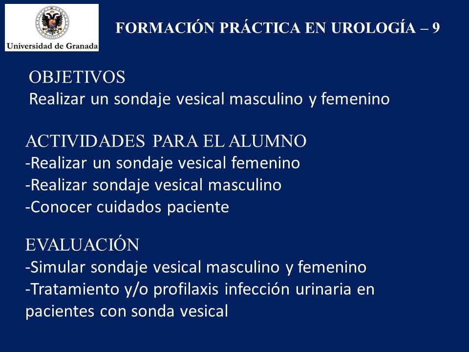 FORMACIÓN PRÁCTICA EN UROLOGÍA – 9 OBJETIVOS Realizar un sondaje vesical masculino y femenino ACTIVIDADES PARA EL ALUMNO -Realizar un sondaje vesical femenino -Realizar sondaje vesical masculino -Conocer cuidados paciente EVALUACIÓN -Simular sondaje vesical masculino y femenino -Tratamiento y/o profilaxis infección urinaria en pacientes con sonda vesical
