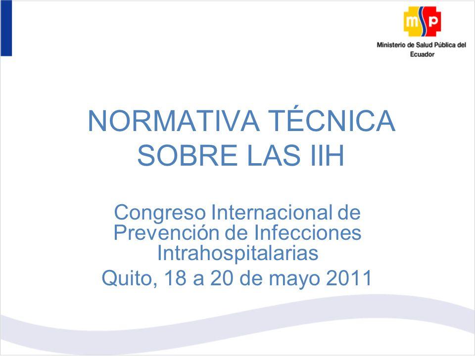 NORMATIVA TÉCNICA SOBRE LAS IIH Congreso Internacional de Prevención de Infecciones Intrahospitalarias Quito, 18 a 20 de mayo 2011
