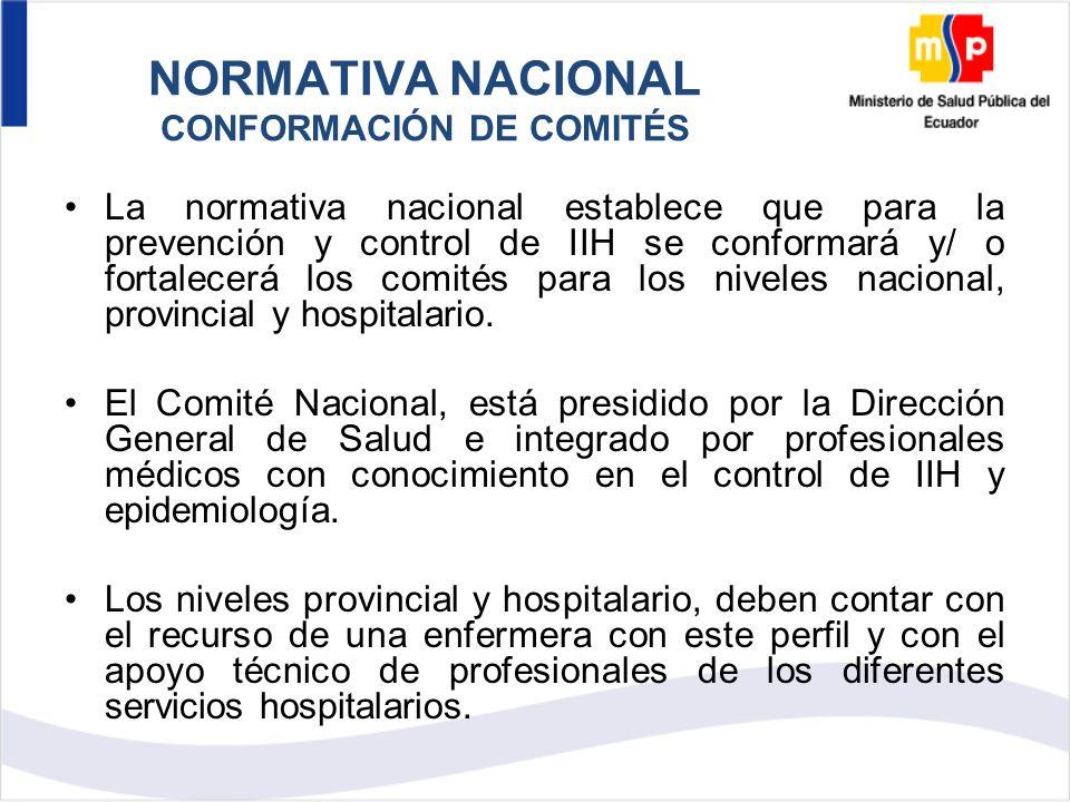 NORMATIVA NACIONAL CONFORMACIÓN DE COMITÉS La normativa nacional establece que para la prevención y control de IIH se conformará y/ o fortalecerá los comités para los niveles nacional, provincial y hospitalario.