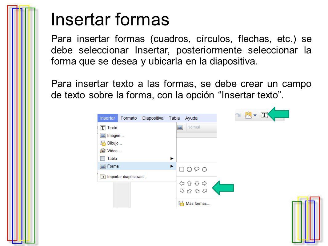 Insertar formas Para insertar formas (cuadros, círculos, flechas, etc.) se debe seleccionar Insertar, posteriormente seleccionar la forma que se desea y ubicarla en la diapositiva.