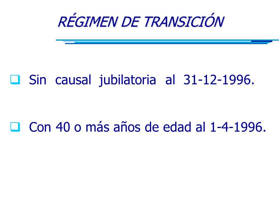 RÉGIMEN DE TRANSICIÓN  Sin causal jubilatoria al 31-12-1996.
