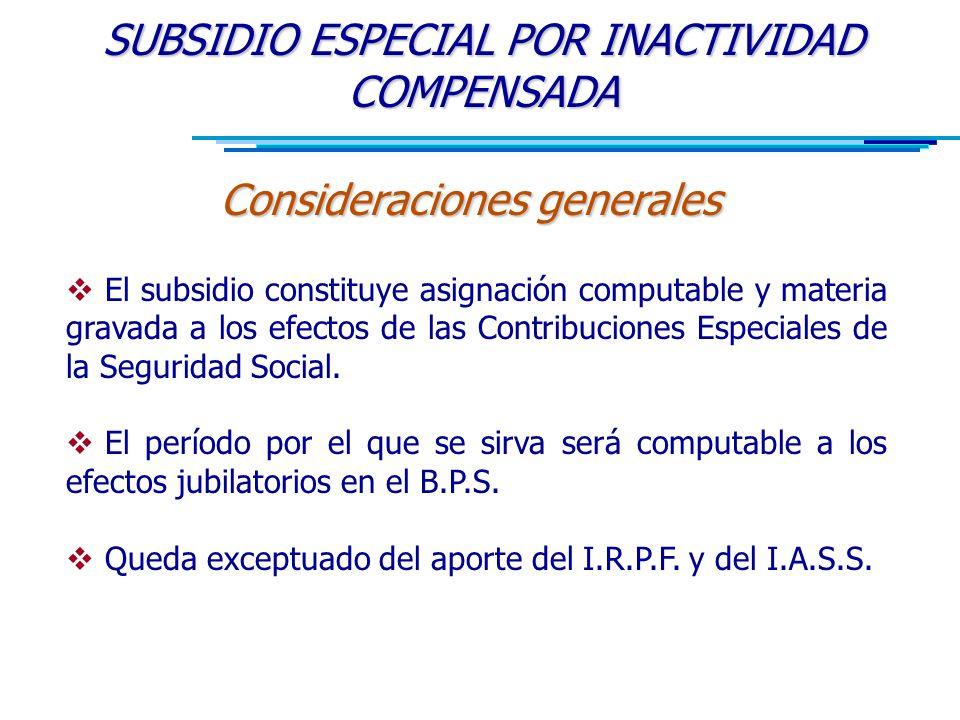 SUBSIDIO ESPECIAL POR INACTIVIDAD COMPENSADA Consideraciones generales  El subsidio constituye asignación computable y materia gravada a los efectos de las Contribuciones Especiales de la Seguridad Social.