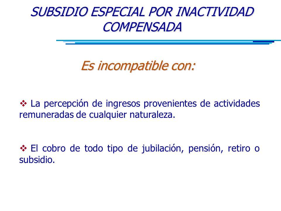 SUBSIDIO ESPECIAL POR INACTIVIDAD COMPENSADA Es incompatible con:  La percepción de ingresos provenientes de actividades remuneradas de cualquier naturaleza.